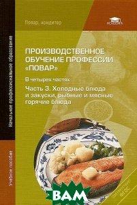 Производственное обучение профессии Повар . В 4 частях. Часть 3. Холодные блюда и закуски, рыбные и мясные горячие блюда