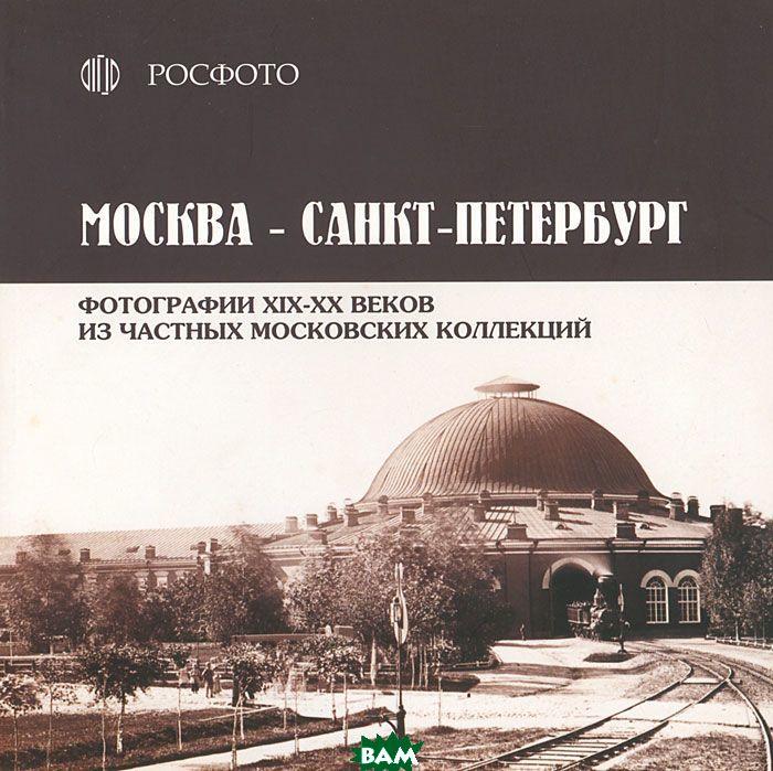 Москва Санкт Петербург. Фотографии XIX-XX веков из частных московских коллекций
