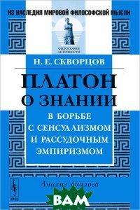 Платон о знании в борьбе с сенсуализмом и рассудочным эмпиризмом. Анализ диалога `Теэтет`  Н. Е. Скворцов купить