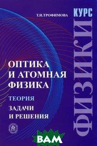 Курс физики. Оптика и атомная физика: Теория. Задачи и решения. 3-е изд.  Трофимова Т. И. купить