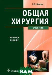 Общая хирургия: учебник. 4-е изд., перераб. и доп. Петров С. В.