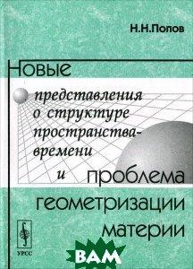 Новые представления о структуре пространства-времени и проблема геометризации материи  Н. Н. Попов купить