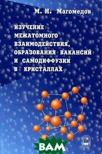 Изучение межатомного взаимодействия, образования вакансий и самодиффузии в кристаллах  Магомедов М.Н. купить