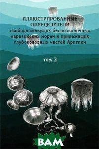 Иллюстрированные определители свободноживущих беспозвоночных евразийских морей и прилежащих глубоководных частей Арктики. Том 3. Стрекающие и гребневики