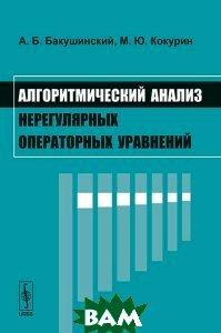 Алгоритмический анализ нерегулярных операторных уравнений  А. Б. Бакушинский, М. Ю. Кокурин купить