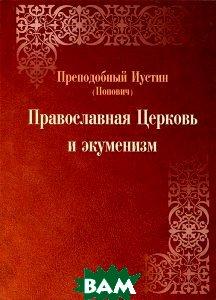 Православная Церковь и экуменизм. 2-е изд., испр. и перераб. Преподобный Иустин (Попович)