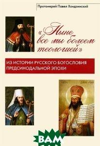 `Ныне все мы болеем теологией`. Из истории русского богословия предсинодальной эпохи