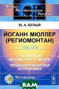 Йоганн Мюллер (Региомонтан). 1436-1476. Становление математики в Европе. Предкоперниканская астрономия