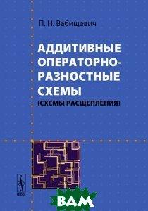 Аддитивные операторно-разностные схемы (схемы расщепления)  П. Н. Вабищевич купить