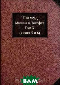 Талмуд. Мишна и Тосефта. Том 3 (книга 5 и 6)