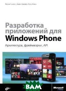 Разработка приложений для Windows Phone. Архитектура, фреймворки, API. Руководство