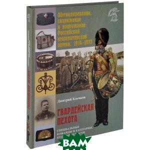 Обмундирование, снаряжение и вооружение Российской исператорской армии, 1914-1917. Гвардейская пехота. Специальные команды и категории, отдельные части