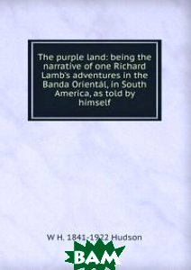The purple land: being the narrative of one Richard Lamb`s adventures in the Banda Oriental, in South America, as told by himself