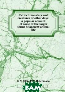 Extinct monsters and creatures of other days: a popular account of some of the larger forms of ancient animal life