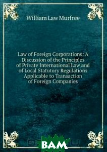 Law of Foreign Corporations: A Discussion of the Principles of Private International Law and of Local Statutory Regulations Applicable to Transaction of Foreign Companies