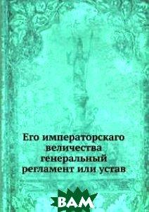 Его императорскаго величества генеральный регламент или устав