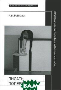 Писать поперек. Статьи по биографике, социологии и истории литературы