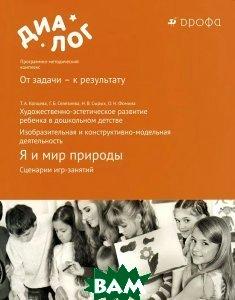 Я и мир природы. Сценарии игр-занятий. Художественно-эстетическое развитие ребенка в дошкольном детстве. Изобразительная и конструктивно-модельная деятельность. Учебно-методическое пособие.