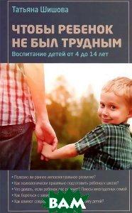 Чтобы ребенок не был трудным. Воспитание детей от 4 до 14 лет. Шишова Т. Л.