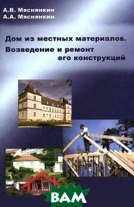 Дом из местных материалов. Возведение и ремонт его конструкций. Учебное пособие