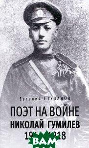 Поэт на войне. Николай Гумилев. 1914-1918