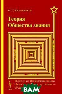 Теория общества знания. Переход от Информационного общества к Обществу знания --- обществу будущего URSS