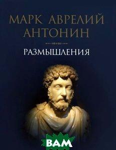 Марк Аврелий Антонин. Размышления