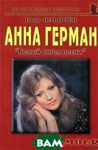 Анна Герман: Белый ангел песни: биографические рассказы. 2-е изд. Ильичев И. М.
