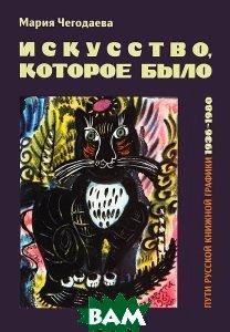 Искусство, которое было. Пути русской книжной графики 1936-1980