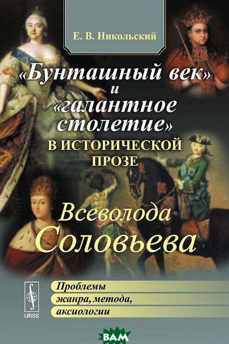 `Бунташный век` и `галантное столетие` в исторической прозе Всеволода Соловьева. Проблемы жанра, метода, аксиологии