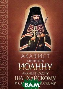Акафист святителю Иоанну, архиепископу Шанхайскому и Сан-Францисскому   купить