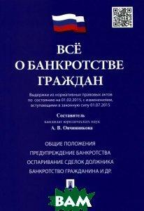 Все о банкротстве граждан (выдержки из нормативных правовых актов по состоянию на 01. 02. 2015, с изменениями, вступающими в законную силу 01. 07. 2015)