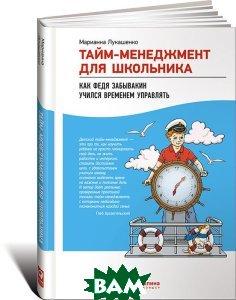 Тайм-менеджмент для школьника. Как Федя Забывакин учился временем управлять  Марианна Лукашенко купить