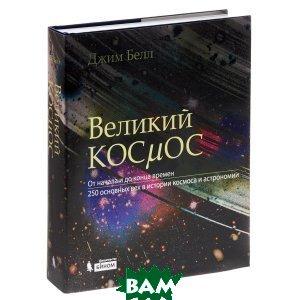 Великий космос. От начала и до конца времен. 250 основных вех в истории космоса и астрономии