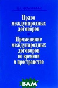 Право международных договоров. Применение международных договоров во времени и пространстве  Каламкарян Рубен Амаякович купить