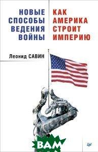 Новые способы ведения войны. Как Америка строит империю  Савин Леонид купить
