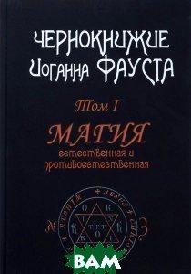 Чернокнижие Иоганна Фауста. Том 1. Магия естественная и противоестественная А. Г. Москвичев