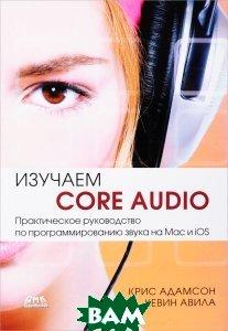 Изучаем С ore Audio. Практическое руководство по программированию звука в Mac и iOS