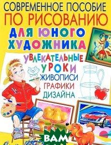 Современное пособие по рисованию для юного художника. Увлекательные уроки живописи, графики, дизайна  Андрей Лунев купить