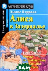 Алиса в Зазеркалье / Through the Looking-Glass and What Alice Found There  Льюис Кэрролл купить