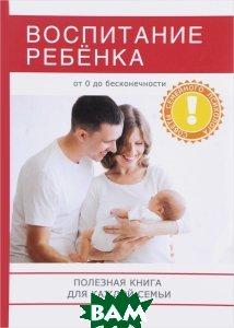 Воспитание ребенка. Полезная книга для родителей, которая поможет сделать вашу семью по-настоящему счастливой!