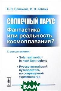 Солнечный парус. Фантастика или реальность космоплавания? С дополнениями. Solar Sail Motion in Near-Sun Regions. Русско-английский путеводитель по современной терминологии