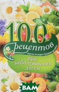 100 рецептов при заболеваниях десен. Вкусно, полезно, душевно, целебно