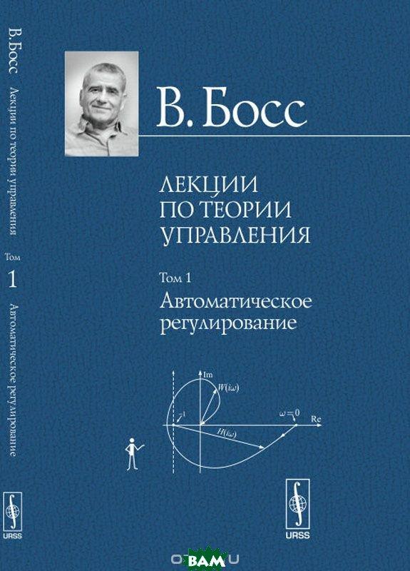 Лекции по теории управления: Автоматическое регулирование. Том 1