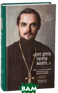 Друг друга тяготы носите . Жизнь и пастырский подвиг священномученика Сергия Мечёва. В 2 книгах