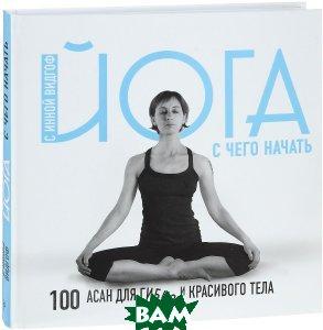 Йога для начинающих с Инной Видгоф. 100 асан для гибкого и красивого тела