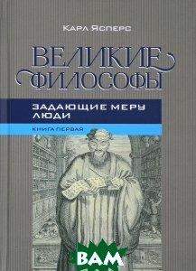 Великие философы. Книга 1. Задающие меру люди