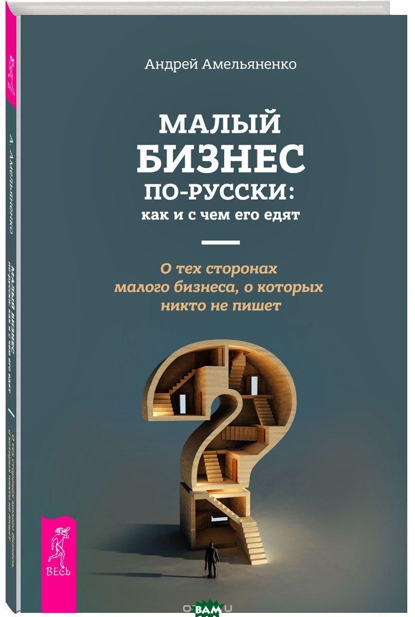 Малый бизнес по-русски: как и с чем его едят. О тех сторонах малого бизнеса, о которых никто не пишет