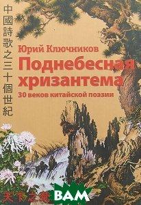 Поднебесная хризантема. 30 веков китайской поэзии. Вольные переводы. Свободные переложения