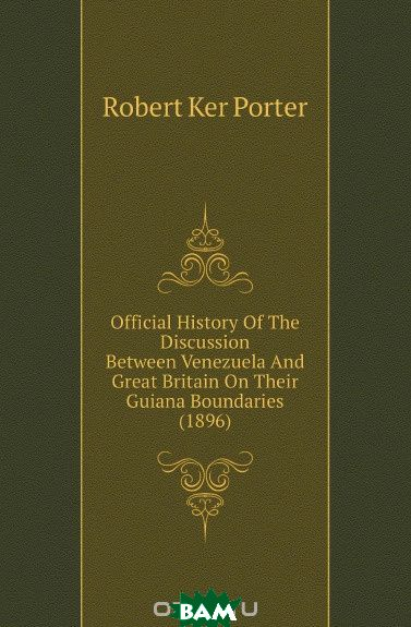Official History Of The Discussion Between Venezuela And Great Britain On Their Guiana Boundaries (1896)